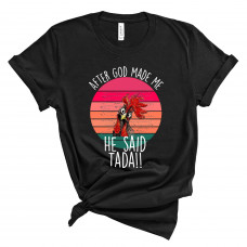 After God Made Me He Said Tada T-Shirt