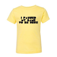 I PAUSED MY GAME TO BE HERE Toddler T-Shirt